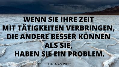 Thomas Witt - Wenn Sie Ihre Zeit mit Tätigkeiten verbringen, die andere besser können als Sie, haben sie ein problem.